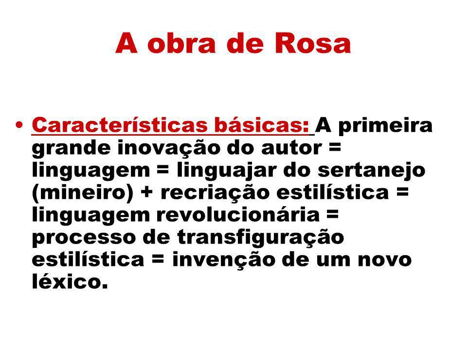 A obra de Rosa Características básicas: A primeira grande inovação do autor = linguagem = linguajar do sertanejo (mineiro) + recriação estilística = l
