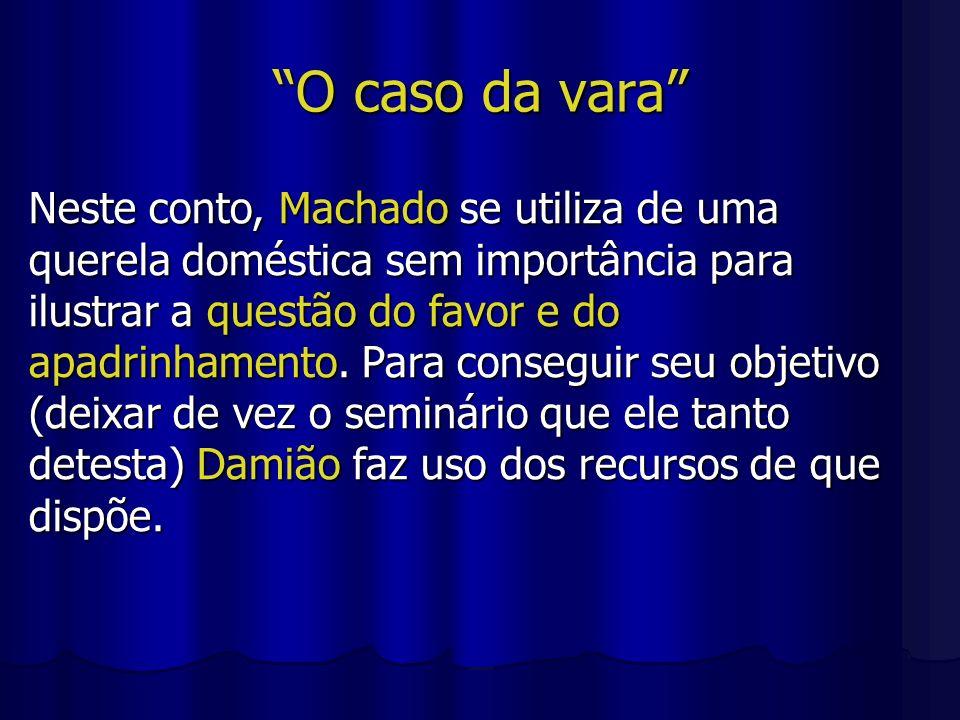 O caso da vara Neste conto, Machado se utiliza de uma querela doméstica sem importância para ilustrar a questão do favor e do apadrinhamento. Para con