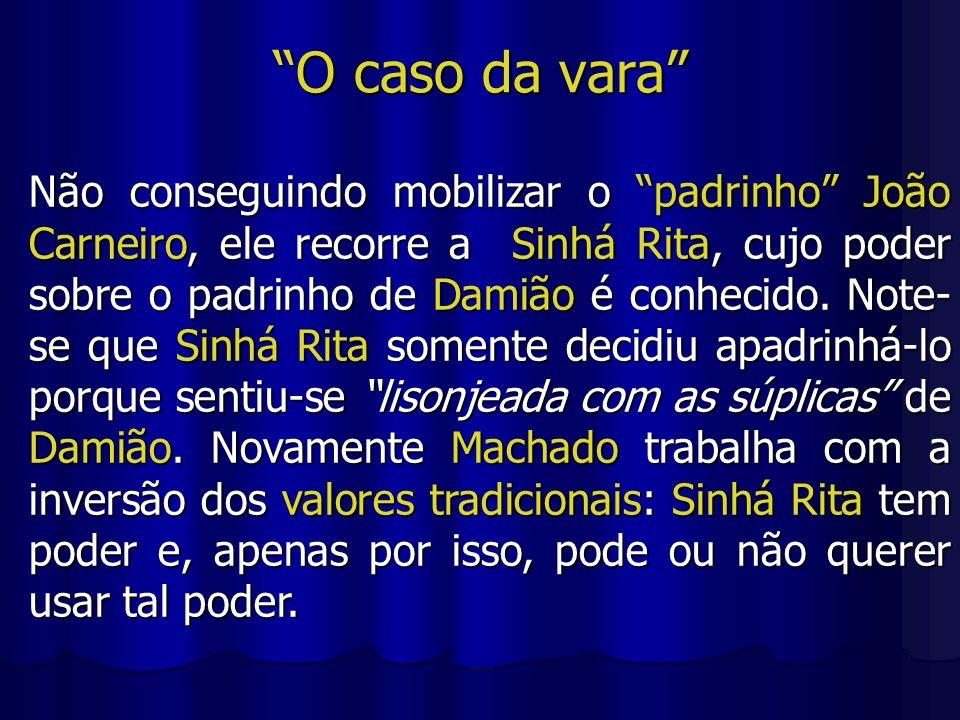 O caso da vara Não conseguindo mobilizar o padrinho João Carneiro, ele recorre a Sinhá Rita, cujo poder sobre o padrinho de Damião é conhecido. Note-