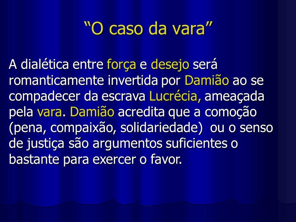 O caso da vara A dialética entre força e desejo será romanticamente invertida por Damião ao se compadecer da escrava Lucrécia, ameaçada pela vara. Dam