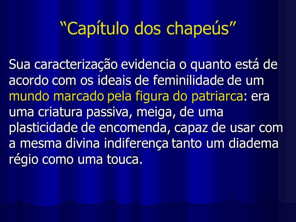 Capítulo dos chapeús Sua caracterização evidencia o quanto está de acordo com os ideais de feminilidade de um mundo marcado pela figura do patriarca: