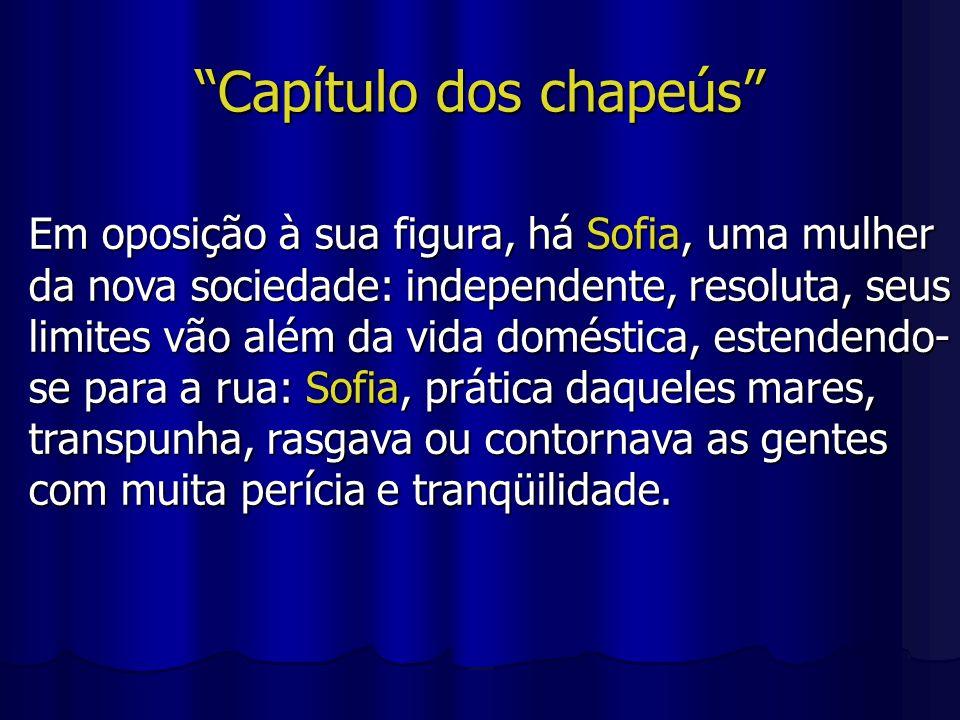 Capítulo dos chapeús Em oposição à sua figura, há Sofia, uma mulher da nova sociedade: independente, resoluta, seus limites vão além da vida doméstica