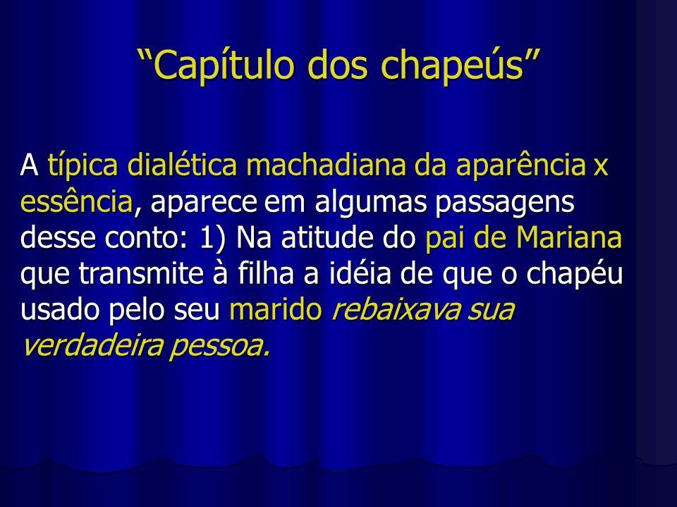 Capítulo dos chapeús A típica dialética machadiana da aparência x essência, aparece em algumas passagens desse conto: 1) Na atitude do pai de Mariana