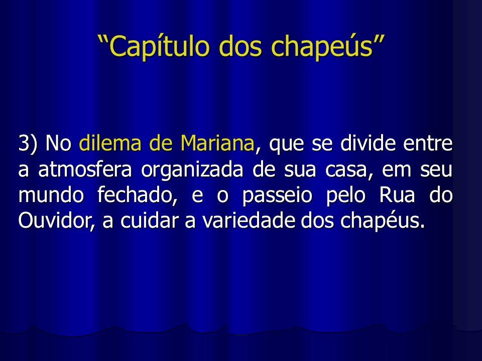 Capítulo dos chapeús 3) No dilema de Mariana, que se divide entre a atmosfera organizada de sua casa, em seu mundo fechado, e o passeio pelo Rua do Ou