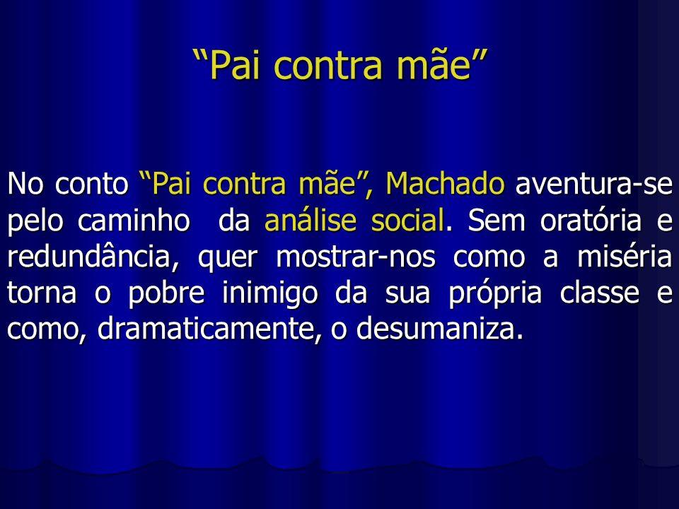 Pai contra mãe No conto Pai contra mãe, Machado aventura-se pelo caminho da análise social. Sem oratória e redundância, quer mostrar-nos como a miséri