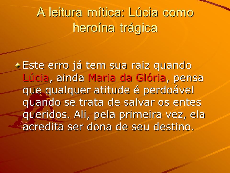 A leitura mítica: Lúcia como heroína trágica Este erro já tem sua raiz quando Lúcia, ainda Maria da Glória, pensa que qualquer atitude é perdoável quando se trata de salvar os entes queridos.
