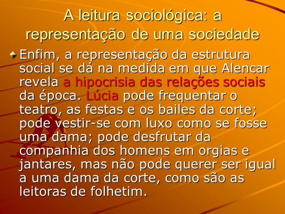 A leitura sociológica: a representação de uma sociedade Enfim, a representação da estrutura social se dá na medida em que Alencar revela a hipocrisia das relações sociais da época.
