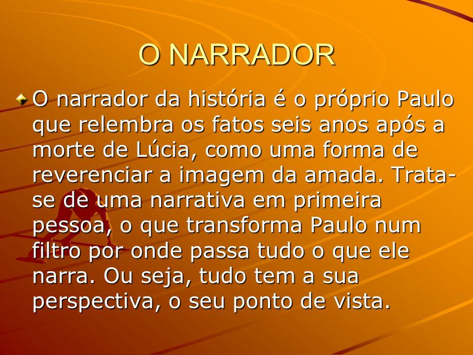 O NARRADOR O narrador da história é o próprio Paulo que relembra os fatos seis anos após a morte de Lúcia, como uma forma de reverenciar a imagem da amada.