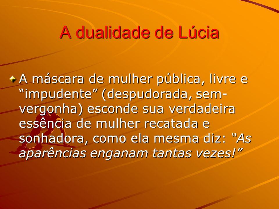 A dualidade de Lúcia A máscara de mulher pública, livre e impudente (despudorada, sem- vergonha) esconde sua verdadeira essência de mulher recatada e sonhadora, como ela mesma diz: As aparências enganam tantas vezes!