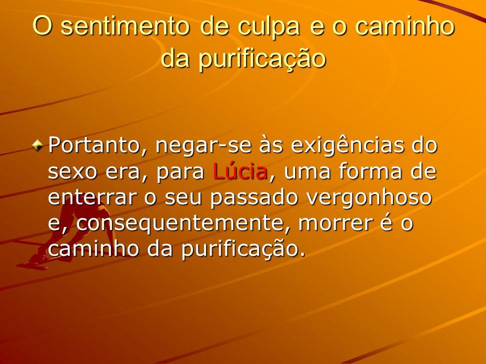O sentimento de culpa e o caminho da purificação Portanto, negar-se às exigências do sexo era, para Lúcia, uma forma de enterrar o seu passado vergonhoso e, consequentemente, morrer é o caminho da purificação.
