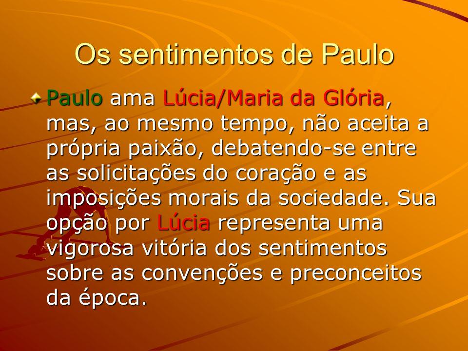 Os sentimentos de Paulo Paulo ama Lúcia/Maria da Glória, mas, ao mesmo tempo, não aceita a própria paixão, debatendo-se entre as solicitações do coração e as imposições morais da sociedade.