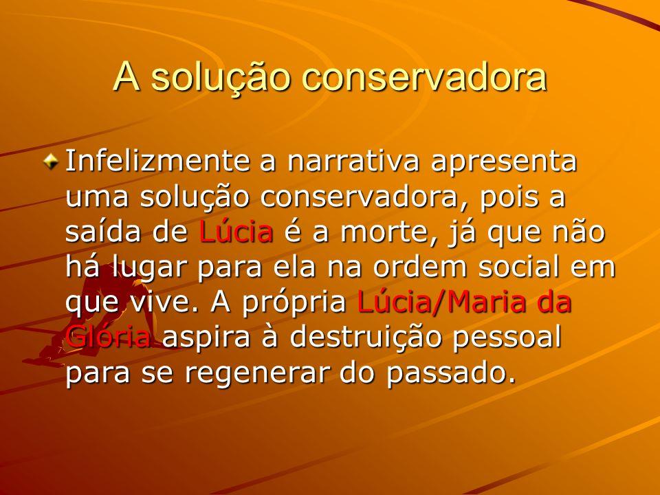 A solução conservadora Infelizmente a narrativa apresenta uma solução conservadora, pois a saída de Lúcia é a morte, já que não há lugar para ela na ordem social em que vive.