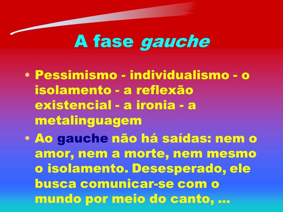 A fase gauche Pessimismo - individualismo - o isolamento - a reflexão existencial - a ironia - a metalinguagem Ao gauche não há saídas: nem o amor, nem a morte, nem mesmo o isolamento.