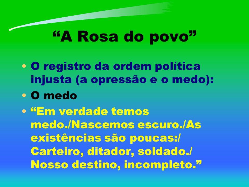 A Rosa do povo O registro da ordem política injusta (a opressão e o medo): O medo Em verdade temos medo./Nascemos escuro./As existências são poucas:/