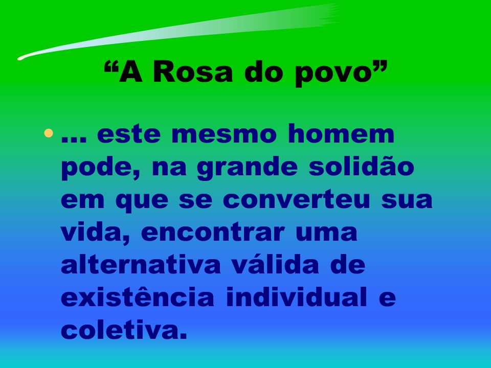 A Rosa do povo... este mesmo homem pode, na grande solidão em que se converteu sua vida, encontrar uma alternativa válida de existência individual e c