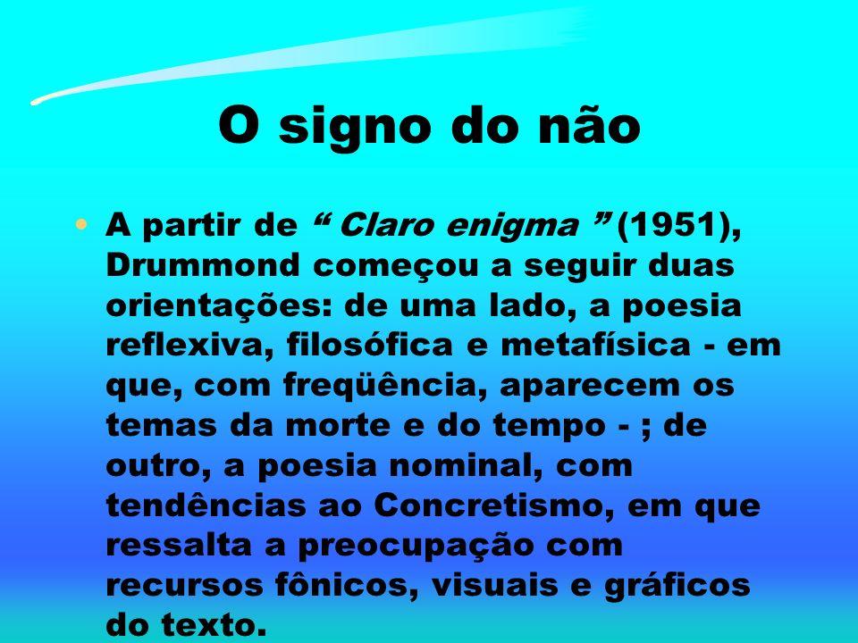 O signo do não A partir de Claro enigma (1951), Drummond começou a seguir duas orientações: de uma lado, a poesia reflexiva, filosófica e metafísica -