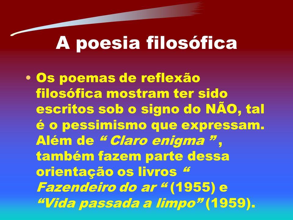 A poesia filosófica Os poemas de reflexão filosófica mostram ter sido escritos sob o signo do NÃO, tal é o pessimismo que expressam. Além de Claro eni