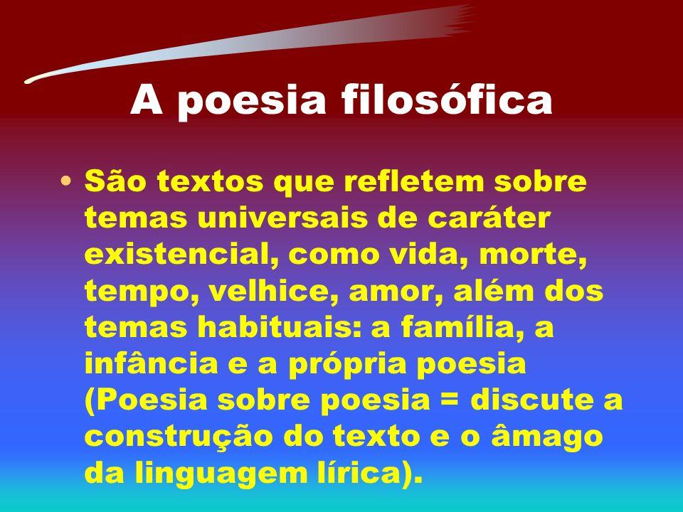 A poesia filosófica São textos que refletem sobre temas universais de caráter existencial, como vida, morte, tempo, velhice, amor, além dos temas habi