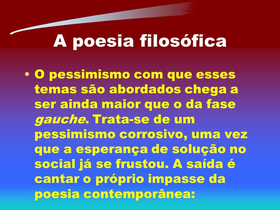 A poesia filosófica O pessimismo com que esses temas são abordados chega a ser ainda maior que o da fase gauche. Trata-se de um pessimismo corrosivo,
