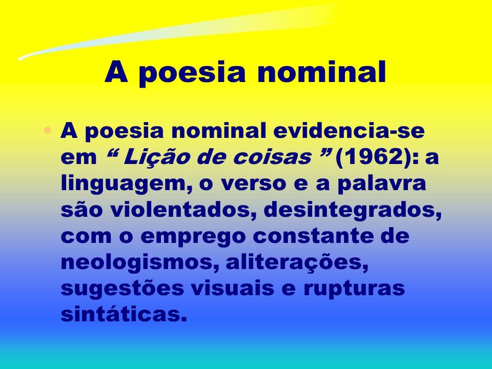 A poesia nominal A poesia nominal evidencia-se em Lição de coisas (1962): a linguagem, o verso e a palavra são violentados, desintegrados, com o emprego constante de neologismos, aliterações, sugestões visuais e rupturas sintáticas.