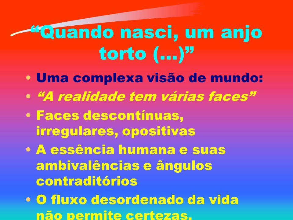 Quando nasci, um anjo torto (...) Uma complexa visão de mundo: A realidade tem várias faces Faces descontínuas, irregulares, opositivas A essência humana e suas ambivalências e ângulos contraditórios O fluxo desordenado da vida não permite certezas.