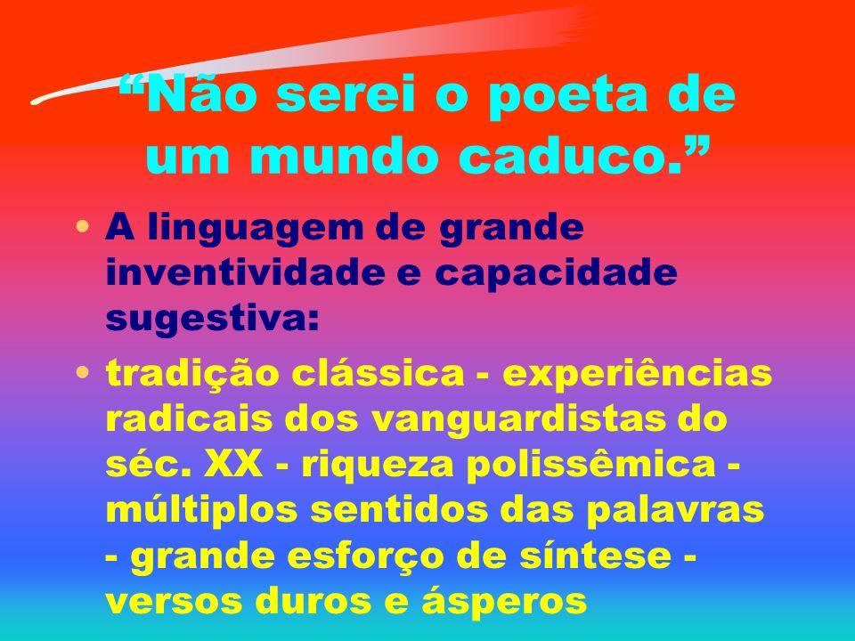 Não serei o poeta de um mundo caduco. A linguagem de grande inventividade e capacidade sugestiva: tradição clássica - experiências radicais dos vangua