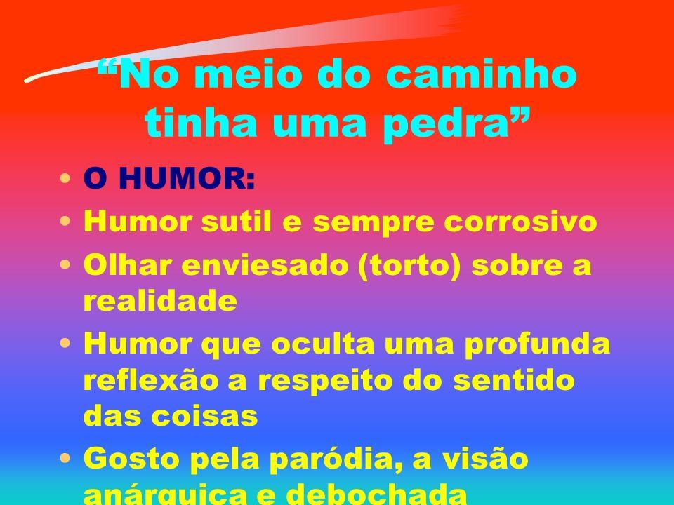 No meio do caminho tinha uma pedra O HUMOR: Humor sutil e sempre corrosivo Olhar enviesado (torto) sobre a realidade Humor que oculta uma profunda reflexão a respeito do sentido das coisas Gosto pela paródia, a visão anárquica e debochada