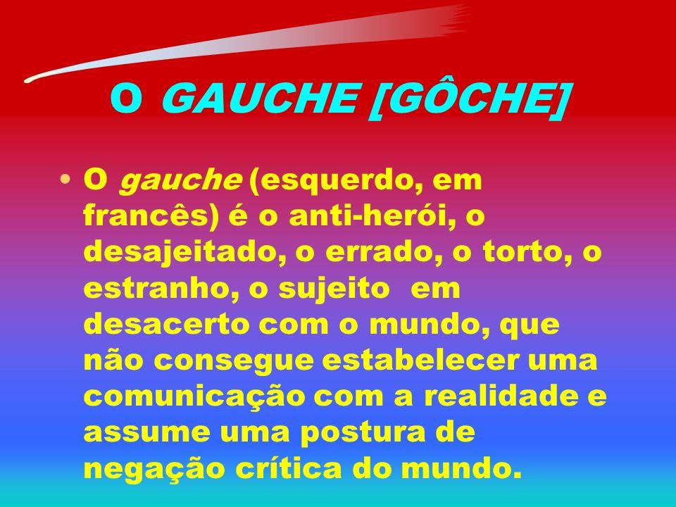 O GAUCHE [GÔCHE] O gauche (esquerdo, em francês) é o anti-herói, o desajeitado, o errado, o torto, o estranho, o sujeito em desacerto com o mundo, que não consegue estabelecer uma comunicação com a realidade e assume uma postura de negação crítica do mundo.