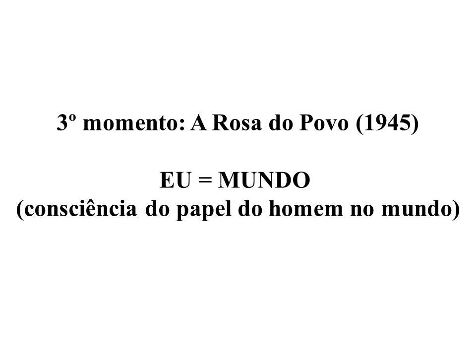 3º momento: A Rosa do Povo (1945) EU = MUNDO (consciência do papel do homem no mundo)