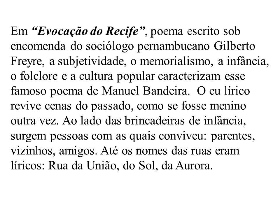 Em Evocação do Recife, poema escrito sob encomenda do sociólogo pernambucano Gilberto Freyre, a subjetividade, o memorialismo, a infância, o folclore e a cultura popular caracterizam esse famoso poema de Manuel Bandeira.