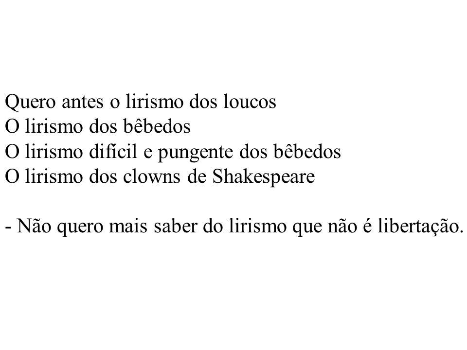 Quero antes o lirismo dos loucos O lirismo dos bêbedos O lirismo difícil e pungente dos bêbedos O lirismo dos clowns de Shakespeare - Não quero mais saber do lirismo que não é libertação.