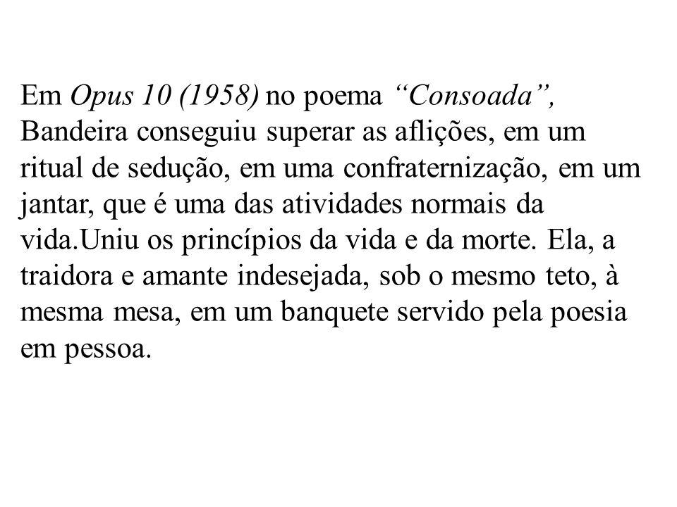 Em Opus 10 (1958) no poema Consoada, Bandeira conseguiu superar as aflições, em um ritual de sedução, em uma confraternização, em um jantar, que é uma das atividades normais da vida.Uniu os princípios da vida e da morte.