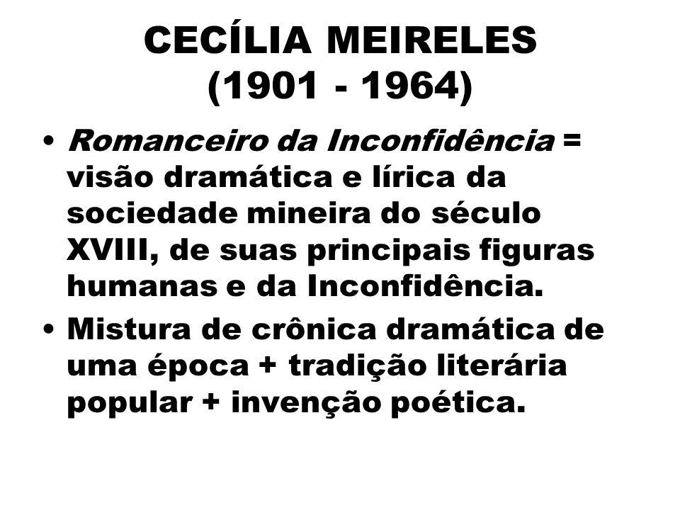 CECÍLIA MEIRELES (1901 - 1964) Romanceiro da Inconfidência = visão dramática e lírica da sociedade mineira do século XVIII, de suas principais figuras humanas e da Inconfidência.