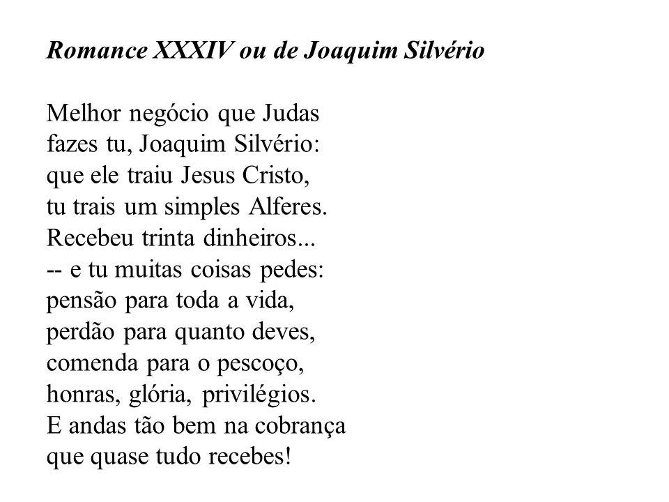 Romance XXXIV ou de Joaquim Silvério Melhor negócio que Judas fazes tu, Joaquim Silvério: que ele traiu Jesus Cristo, tu trais um simples Alferes.