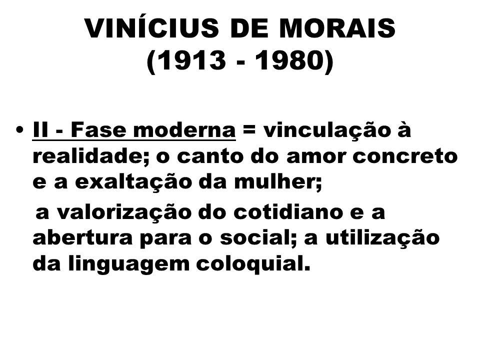 VINÍCIUS DE MORAIS (1913 - 1980) II - Fase moderna = vinculação à realidade; o canto do amor concreto e a exaltação da mulher; a valorização do cotidiano e a abertura para o social; a utilização da linguagem coloquial.