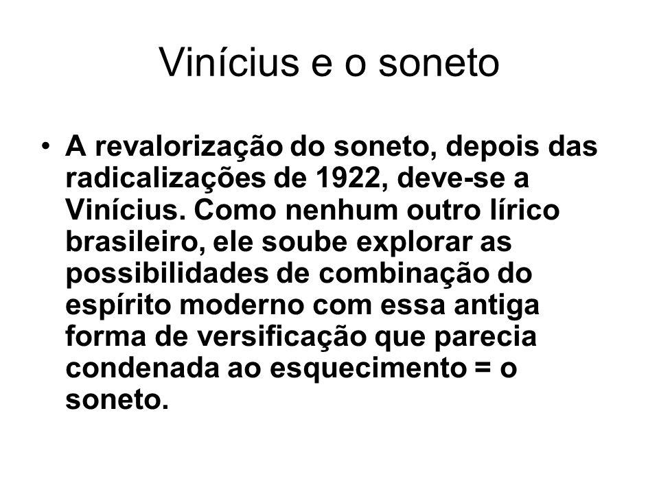 Vinícius e o soneto A revalorização do soneto, depois das radicalizações de 1922, deve-se a Vinícius.