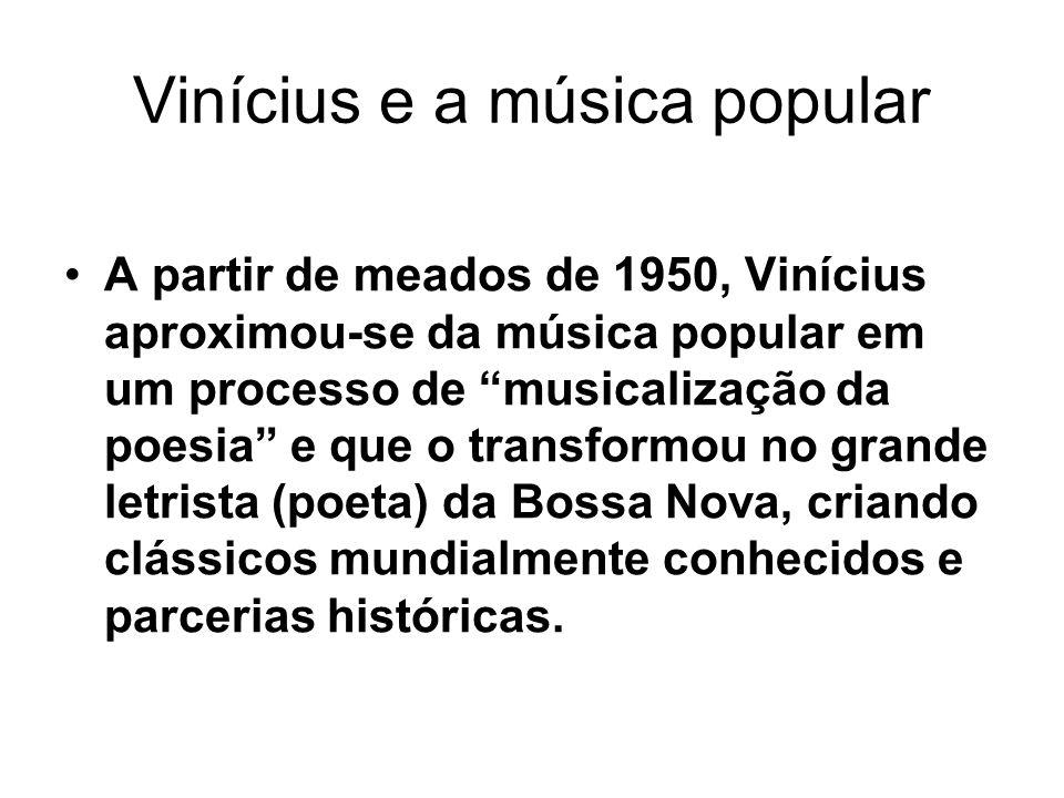 Vinícius e a música popular A partir de meados de 1950, Vinícius aproximou-se da música popular em um processo de musicalização da poesia e que o transformou no grande letrista (poeta) da Bossa Nova, criando clássicos mundialmente conhecidos e parcerias históricas.