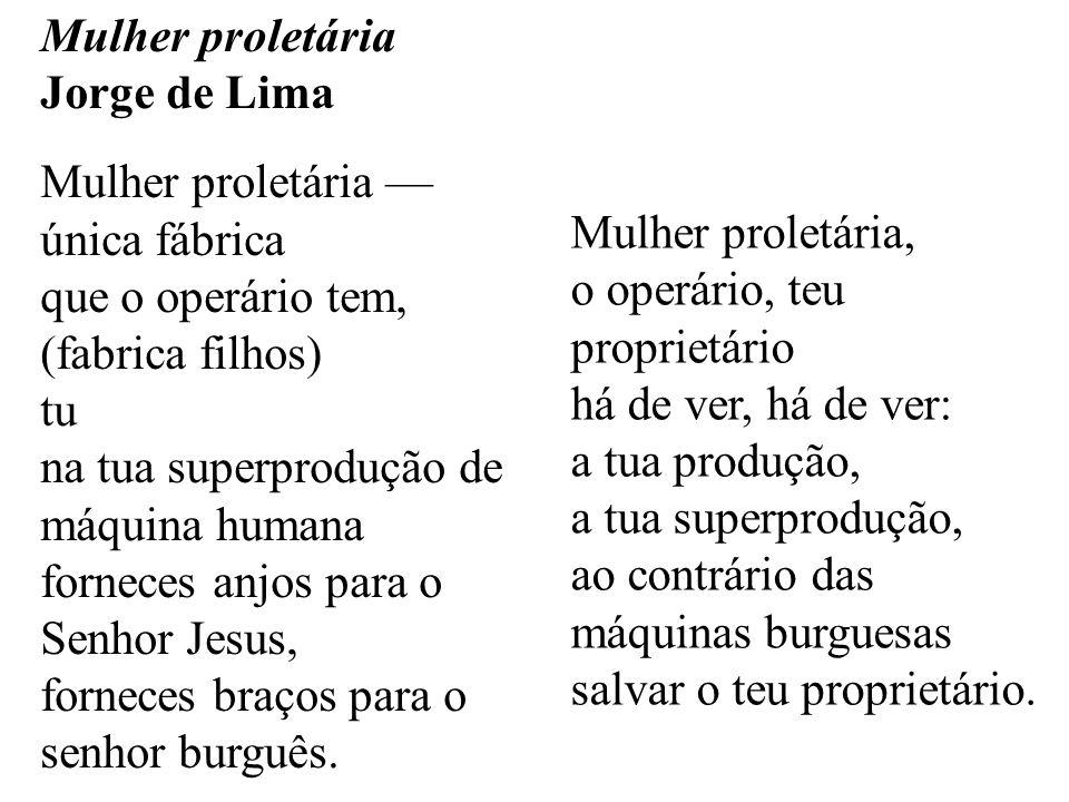 Mulher proletária Jorge de Lima Mulher proletária única fábrica que o operário tem, (fabrica filhos) tu na tua superprodução de máquina humana forneces anjos para o Senhor Jesus, forneces braços para o senhor burguês.