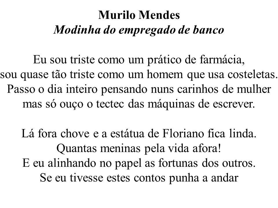Murilo Mendes Modinha do empregado de banco Eu sou triste como um prático de farmácia, sou quase tão triste como um homem que usa costeletas.