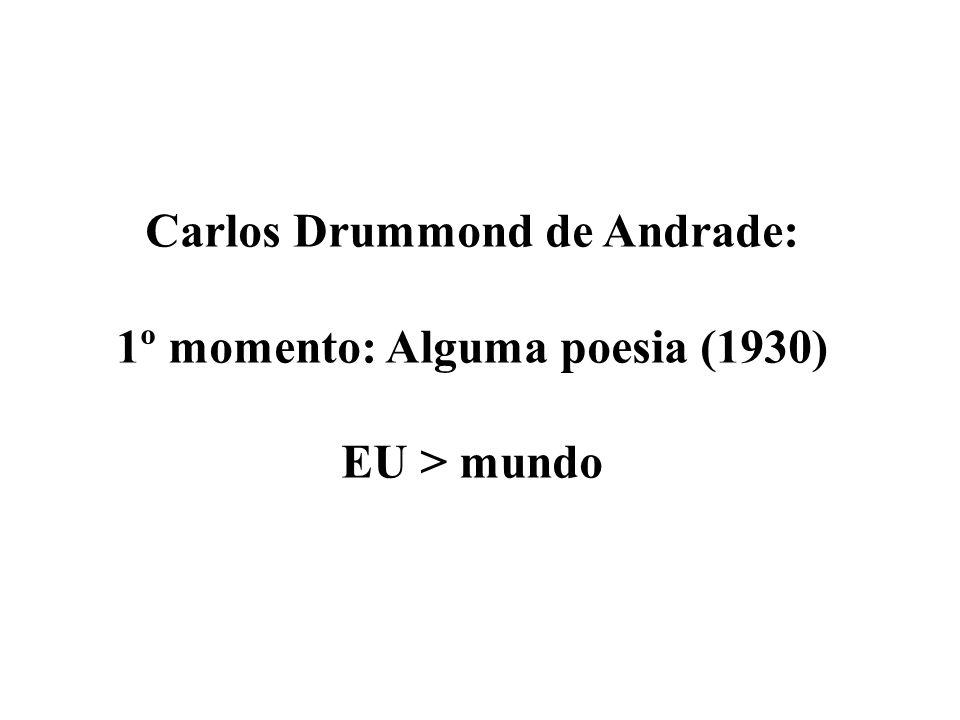 Carlos Drummond de Andrade: 1º momento: Alguma poesia (1930) EU > mundo