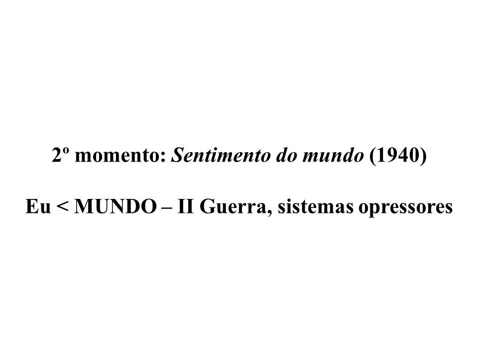 2º momento: Sentimento do mundo (1940) Eu < MUNDO – II Guerra, sistemas opressores