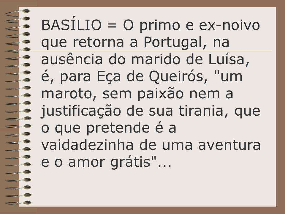 BASÍLIO = O primo e ex-noivo que retorna a Portugal, na ausência do marido de Luísa, é, para Eça de Queirós,