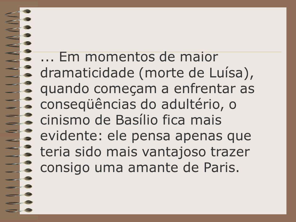 ... Em momentos de maior dramaticidade (morte de Luísa), quando começam a enfrentar as conseqüências do adultério, o cinismo de Basílio fica mais evid