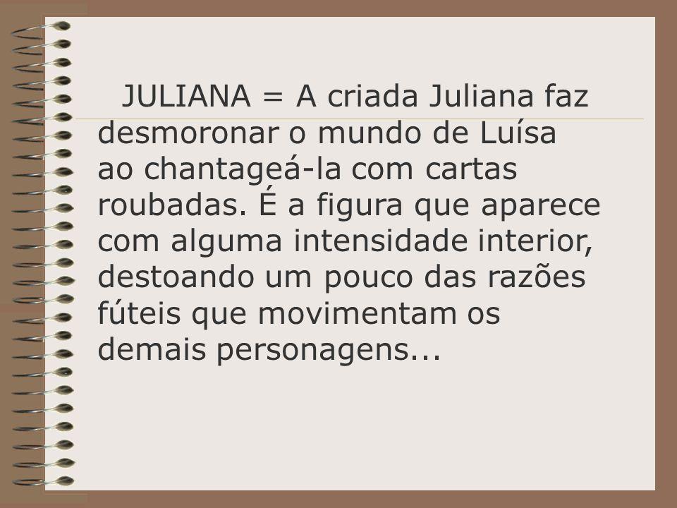 JULIANA = A criada Juliana faz desmoronar o mundo de Luísa ao chantageá-la com cartas roubadas. É a figura que aparece com alguma intensidade interior