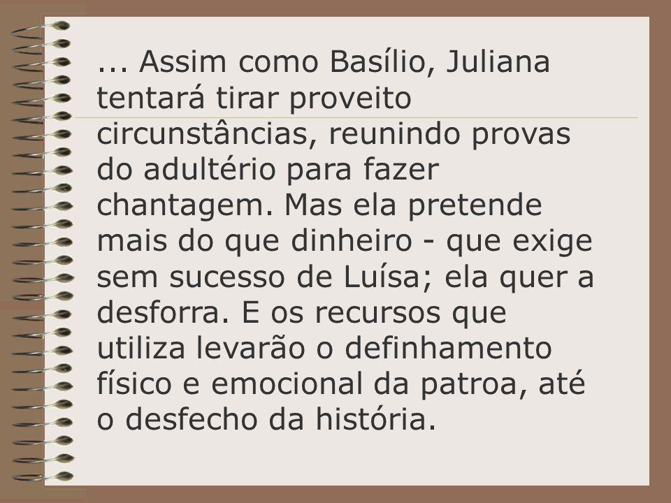 ... Assim como Basílio, Juliana tentará tirar proveito circunstâncias, reunindo provas do adultério para fazer chantagem. Mas ela pretende mais do que