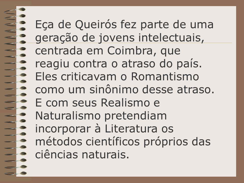 Eça de Queirós fez parte de uma geração de jovens intelectuais, centrada em Coimbra, que reagiu contra o atraso do país. Eles criticavam o Romantismo