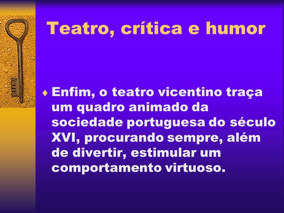 Teatro, crítica e humor Enfim, o teatro vicentino traça um quadro animado da sociedade portuguesa do século XVI, procurando sempre, além de divertir,