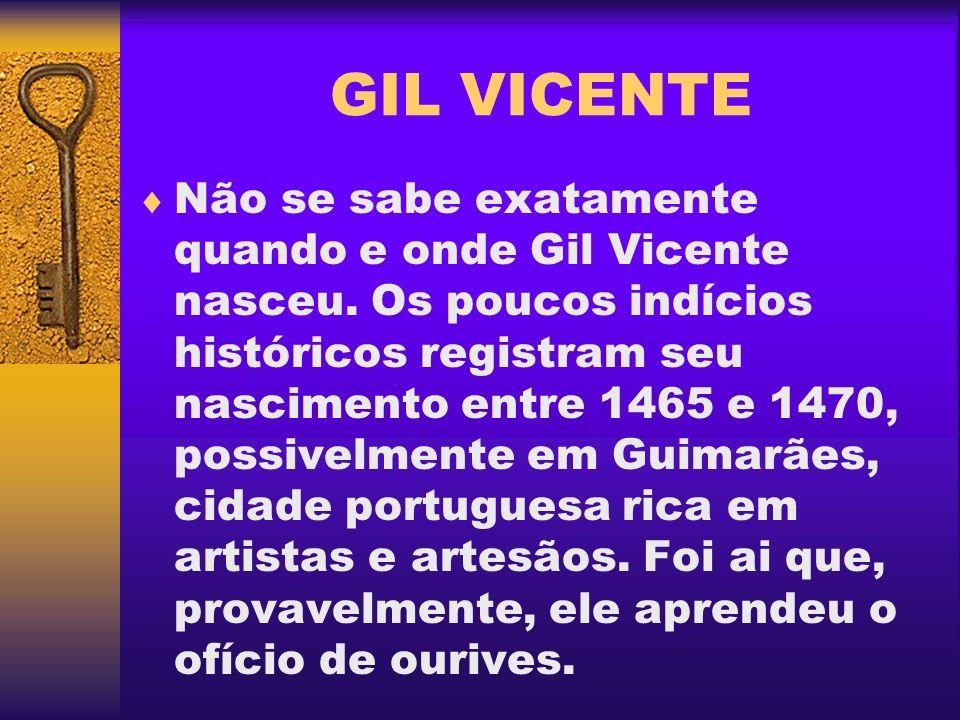 Não se sabe exatamente quando e onde Gil Vicente nasceu. Os poucos indícios históricos registram seu nascimento entre 1465 e 1470, possivelmente em Gu