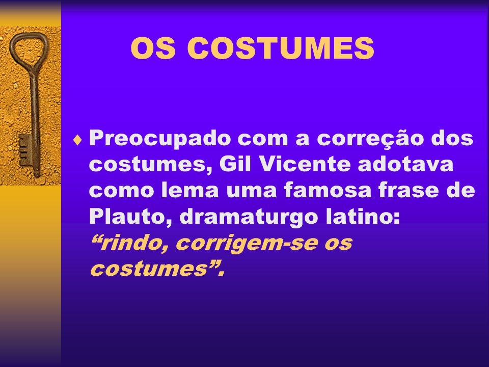 OS COSTUMES Preocupado com a correção dos costumes, Gil Vicente adotava como lema uma famosa frase de Plauto, dramaturgo latino: rindo, corrigem-se os