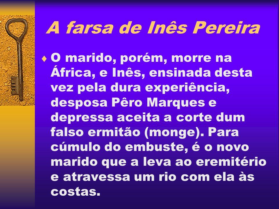 A farsa de Inês Pereira O marido, porém, morre na África, e Inês, ensinada desta vez pela dura experiência, desposa Pêro Marques e depressa aceita a c